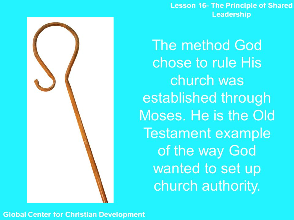 Global Center for Christian Development Lesson 16- The Principle of Shared Leadership The method God chose to rule His church was established through Moses.