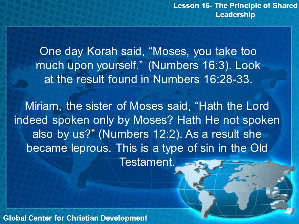Global Center for Christian Development Lesson 16- The Principle of Shared Leadership One day Korah said, Moses, you take too much upon yourself.