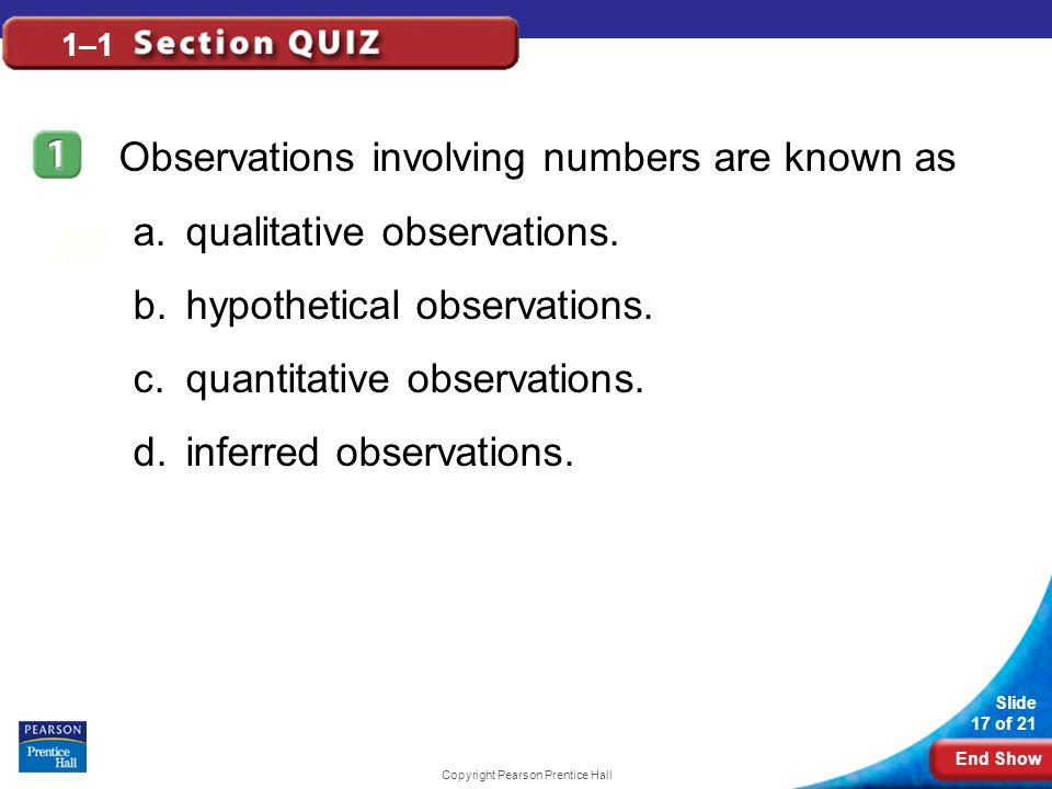 End Show Slide 17 of 21 Copyright Pearson Prentice Hall 1–1 Observations involving numbers are known as a.qualitative observations. b.hypothetical obs