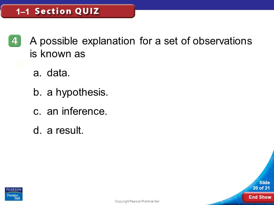 End Show Slide 20 of 21 Copyright Pearson Prentice Hall 1–1 A possible explanation for a set of observations is known as a.data. b.a hypothesis. c.an