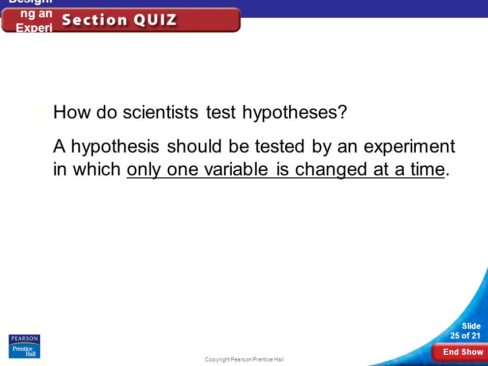 End Show Slide 25 of 21 Copyright Pearson Prentice Hall Designi ng an Experi ment How do scientists test hypotheses? A hypothesis should be tested by