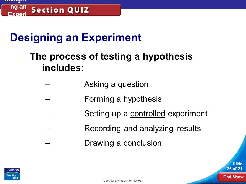 End Show Slide 26 of 21 Copyright Pearson Prentice Hall Designi ng an Experi ment The process of testing a hypothesis includes: –Asking a question –Fo