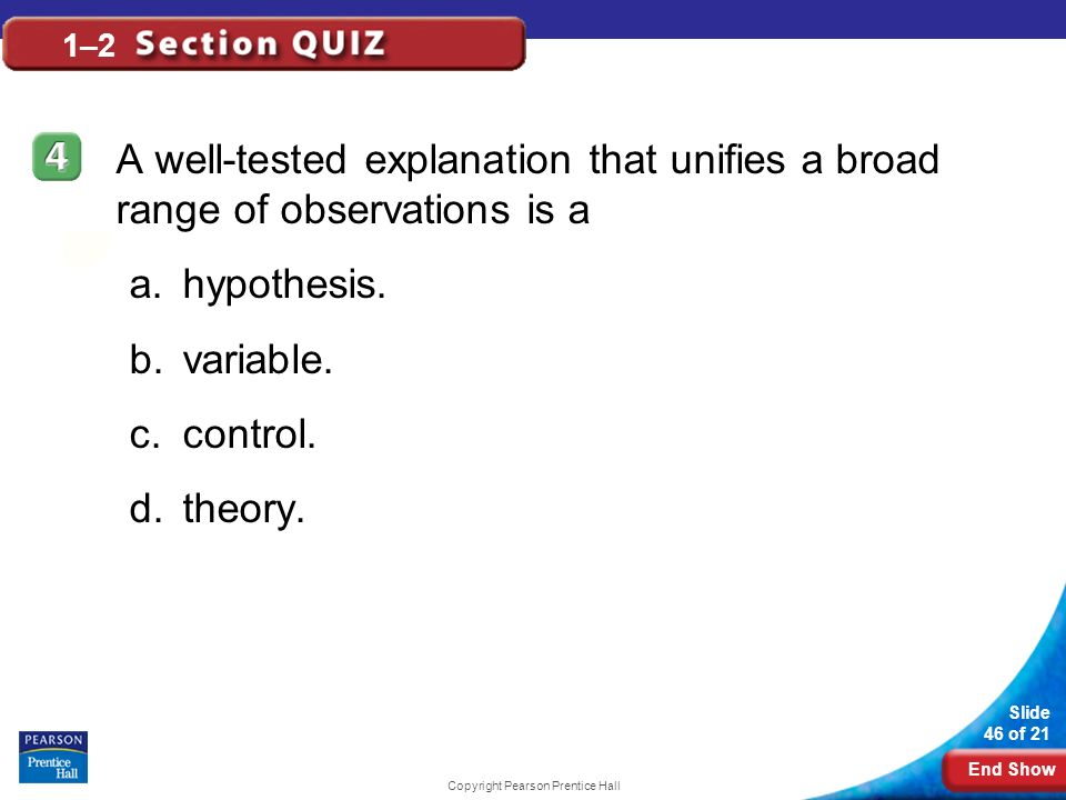 End Show Slide 46 of 21 Copyright Pearson Prentice Hall 1–2 A well-tested explanation that unifies a broad range of observations is a a.hypothesis. b.