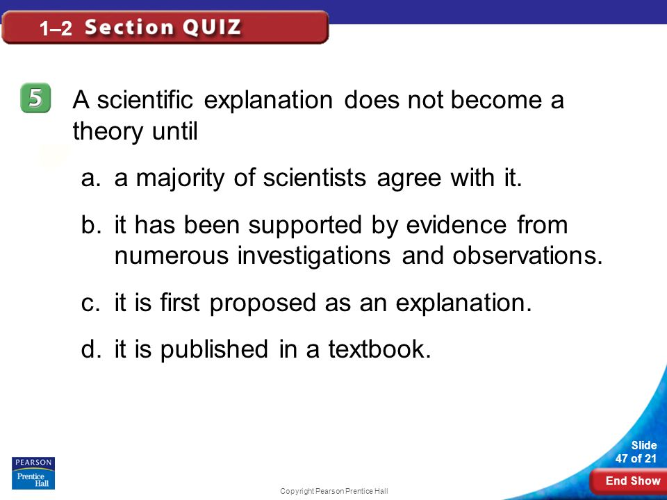 End Show Slide 47 of 21 Copyright Pearson Prentice Hall 1–2 A scientific explanation does not become a theory until a.a majority of scientists agree w