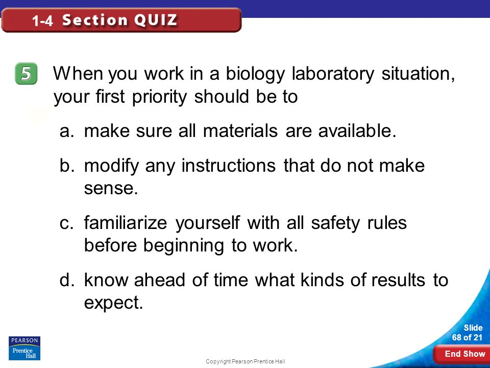 End Show Slide 68 of 21 Copyright Pearson Prentice Hall 1-4 When you work in a biology laboratory situation, your first priority should be to a.make s