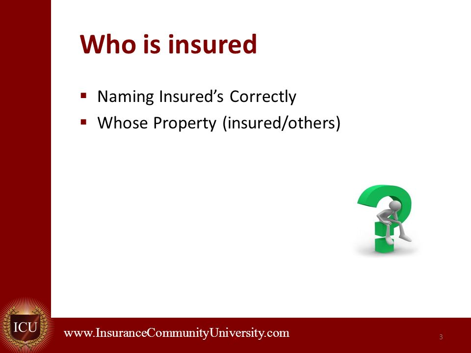 . www.InsuranceCommunityUniversity.com Who is insured Naming Insureds Correctly Whose Property (insured/others) 3