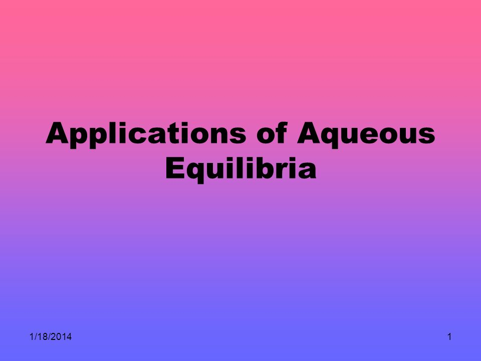 1/18/20141 Applications of Aqueous Equilibria