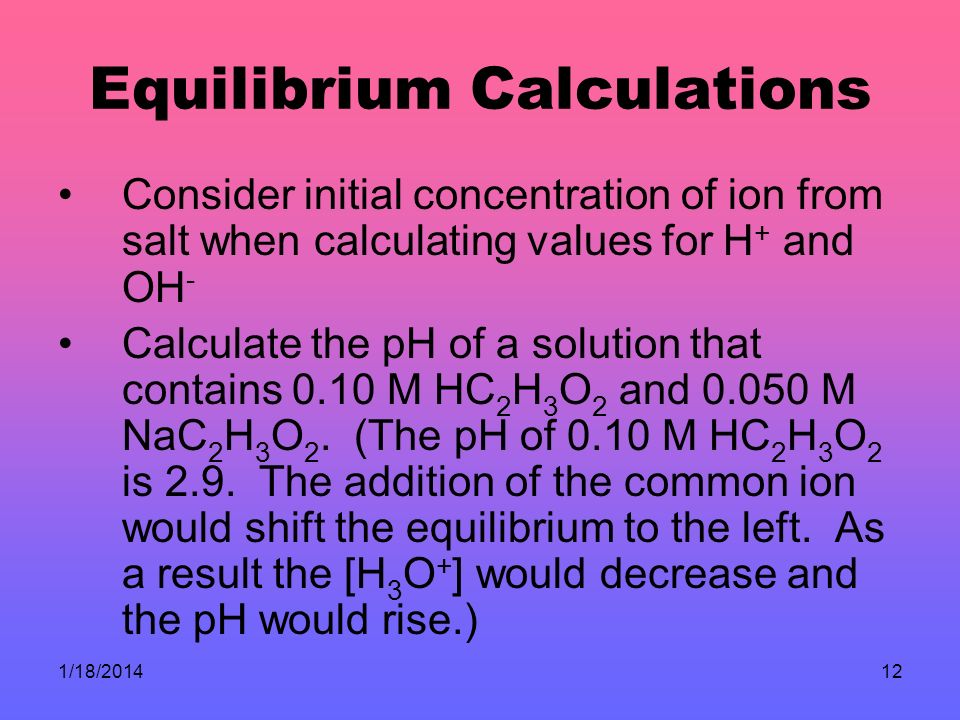 1/18/201412 Equilibrium Calculations Consider initial concentration of ion from salt when calculating values for H + and OH - Calculate the pH of a solution that contains 0.10 M HC 2 H 3 O 2 and 0.050 M NaC 2 H 3 O 2.