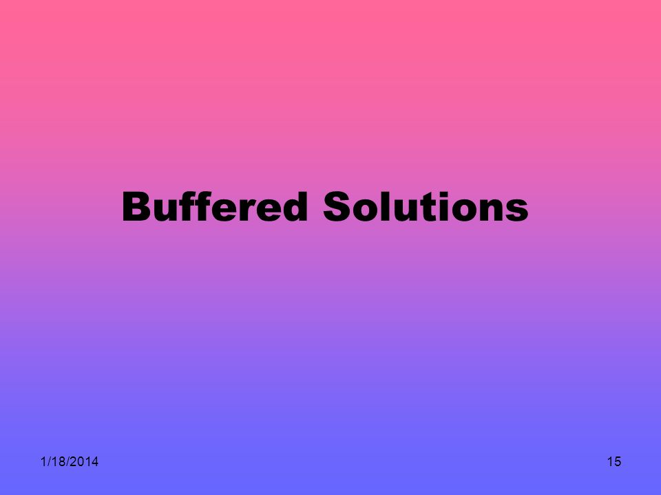 1/18/201415 Buffered Solutions