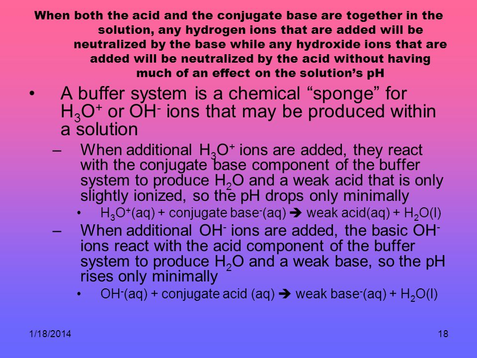 1/18/201418 When both the acid and the conjugate base are together in the solution, any hydrogen ions that are added will be neutralized by the base w