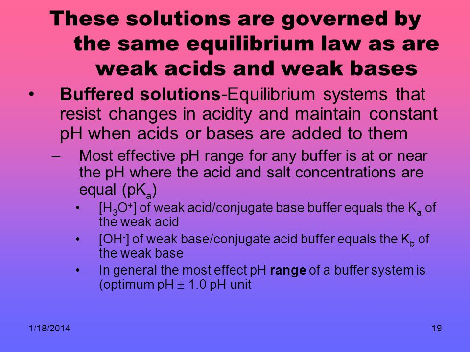 1/18/201419 These solutions are governed by the same equilibrium law as are weak acids and weak bases Buffered solutions-Equilibrium systems that resist changes in acidity and maintain constant pH when acids or bases are added to them –Most effective pH range for any buffer is at or near the pH where the acid and salt concentrations are equal (pK a ) [H 3 O + ] of weak acid/conjugate base buffer equals the K a of the weak acid [OH - ] of weak base/conjugate acid buffer equals the K b of the weak base In general the most effect pH range of a buffer system is (optimum pH 1.0 pH unit