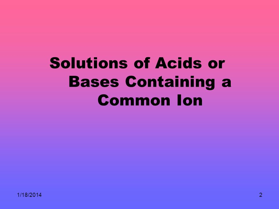 1/18/20142 Solutions of Acids or Bases Containing a Common Ion