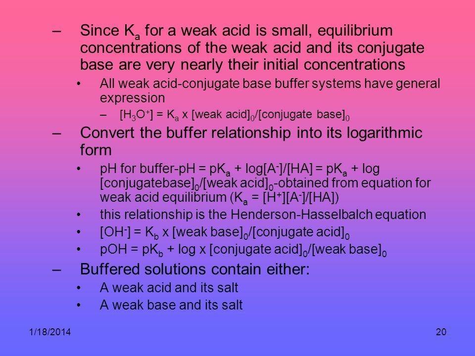 1/18/201420 –Since K a for a weak acid is small, equilibrium concentrations of the weak acid and its conjugate base are very nearly their initial concentrations All weak acid-conjugate base buffer systems have general expression –[H 3 O + ] = K a x [weak acid] 0 /[conjugate base] 0 –Convert the buffer relationship into its logarithmic form pH for buffer-pH = pK a + log[A - ]/[HA] = pK a + log [conjugatebase] 0 /[weak acid] 0 -obtained from equation for weak acid equilibrium (K a = [H + ][A - ]/[HA]) this relationship is the Henderson-Hasselbalch equation [OH - ] = K b x [weak base] 0 /[conjugate acid] 0 pOH = pK b + log x [conjugate acid] 0 /[weak base] 0 –Buffered solutions contain either: A weak acid and its salt A weak base and its salt