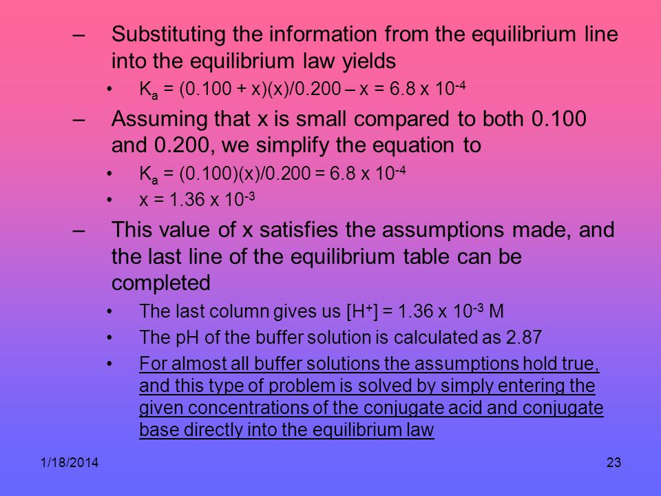 1/18/201423 –Substituting the information from the equilibrium line into the equilibrium law yields K a = (0.100 + x)(x)/0.200 – x = 6.8 x 10 -4 –Assu