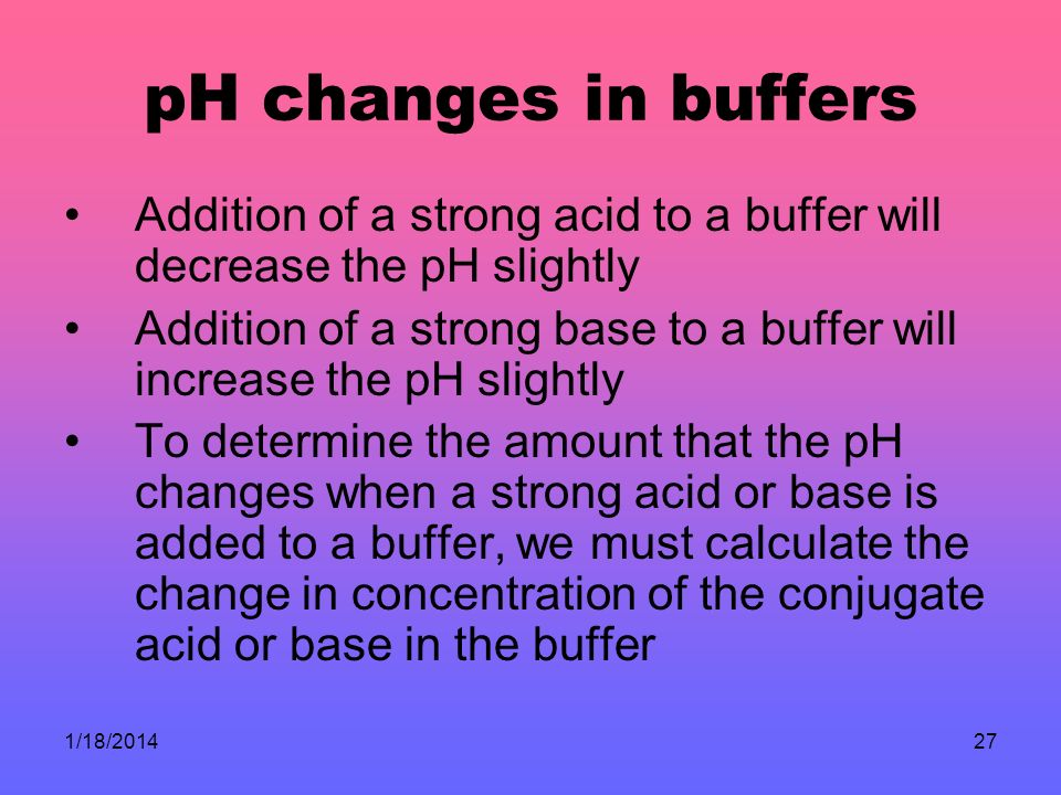 1/18/201427 pH changes in buffers Addition of a strong acid to a buffer will decrease the pH slightly Addition of a strong base to a buffer will increase the pH slightly To determine the amount that the pH changes when a strong acid or base is added to a buffer, we must calculate the change in concentration of the conjugate acid or base in the buffer