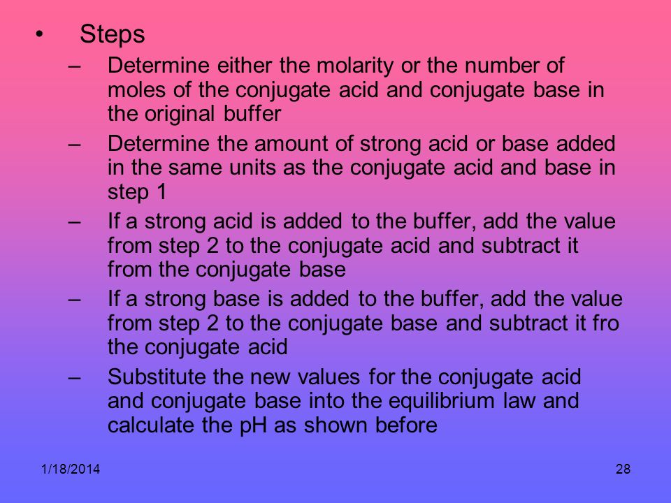 1/18/201428 Steps –Determine either the molarity or the number of moles of the conjugate acid and conjugate base in the original buffer –Determine the amount of strong acid or base added in the same units as the conjugate acid and base in step 1 –If a strong acid is added to the buffer, add the value from step 2 to the conjugate acid and subtract it from the conjugate base –If a strong base is added to the buffer, add the value from step 2 to the conjugate base and subtract it fro the conjugate acid –Substitute the new values for the conjugate acid and conjugate base into the equilibrium law and calculate the pH as shown before