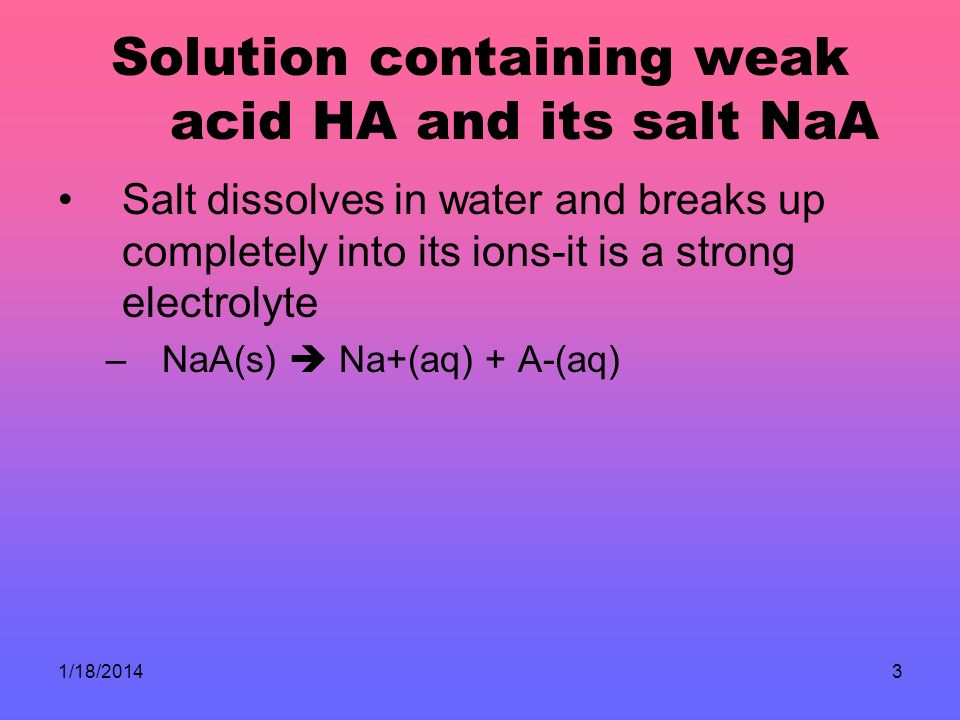 1/18/20143 Solution containing weak acid HA and its salt NaA Salt dissolves in water and breaks up completely into its ions-it is a strong electrolyte –NaA(s) Na+(aq) + A-(aq)