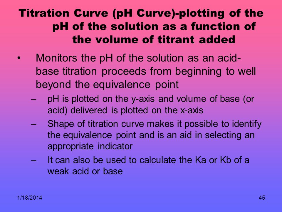1/18/201445 Titration Curve (pH Curve)-plotting of the pH of the solution as a function of the volume of titrant added Monitors the pH of the solution as an acid- base titration proceeds from beginning to well beyond the equivalence point –pH is plotted on the y-axis and volume of base (or acid) delivered is plotted on the x-axis –Shape of titration curve makes it possible to identify the equivalence point and is an aid in selecting an appropriate indicator –It can also be used to calculate the Ka or Kb of a weak acid or base
