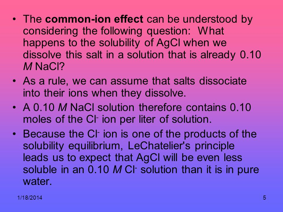 1/18/20145 The common-ion effect can be understood by considering the following question: What happens to the solubility of AgCl when we dissolve this salt in a solution that is already 0.10 M NaCl.