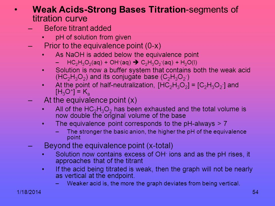 1/18/201454 Weak Acids-Strong Bases Titration-segments of titration curve –Before titrant added pH of solution from given –Prior to the equivalence point (0-x) As NaOH is added below the equivalence point –HC 2 H 3 O 2 (aq) + OH - (aq) C 2 H 3 O 2 - (aq) + H 2 O(l) Solution is now a buffer system that contains both the weak acid (HC 2 H 3 O 2 ) and its conjugate base (C 2 H 3 O 2 - ) At the point of half-neutralization, [HC 2 H 3 O 2 ] = [C 2 H 3 O 2 - ] and [H 3 O + ] = K a –At the equivalence point (x) All of the HC 2 H 3 O 2 has been exhausted and the total volume is now double the original volume of the base The equivalence point corresponds to the pH-always > 7 –The stronger the basic anion, the higher the pH of the equivalence point –Beyond the equivalence point (x-total) Solution now contains excess of OH - ions and as the pH rises, it approaches that of the titrant If the acid being titrated is weak, then the graph will not be nearly as vertical at the endpoint.