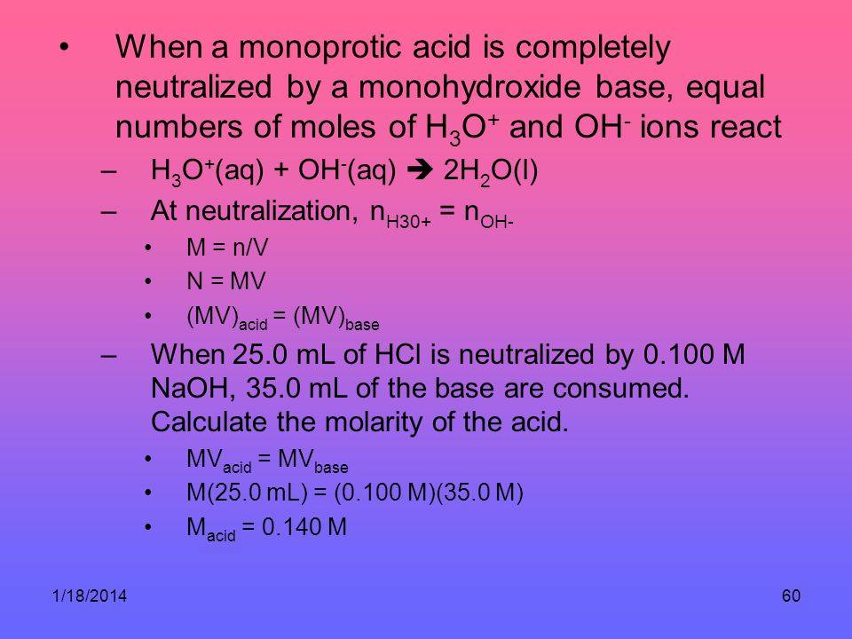 1/18/201460 When a monoprotic acid is completely neutralized by a monohydroxide base, equal numbers of moles of H 3 O + and OH - ions react –H 3 O + (aq) + OH - (aq) 2H 2 O(l) –At neutralization, n H30+ = n OH- M = n/V N = MV (MV) acid = (MV) base –When 25.0 mL of HCl is neutralized by 0.100 M NaOH, 35.0 mL of the base are consumed.