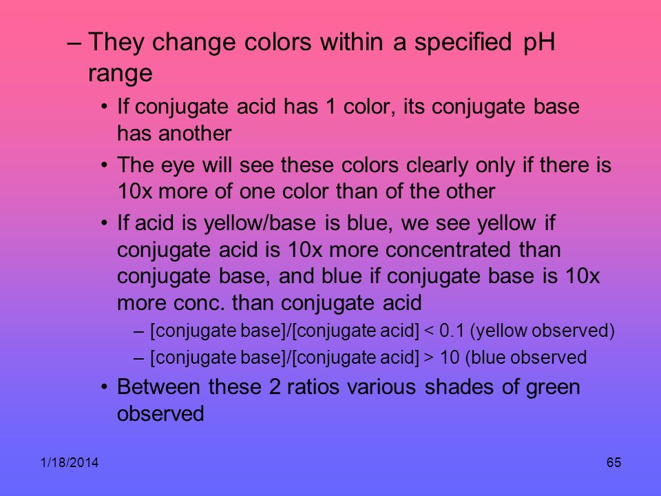 1/18/201465 –They change colors within a specified pH range If conjugate acid has 1 color, its conjugate base has another The eye will see these colors clearly only if there is 10x more of one color than of the other If acid is yellow/base is blue, we see yellow if conjugate acid is 10x more concentrated than conjugate base, and blue if conjugate base is 10x more conc.