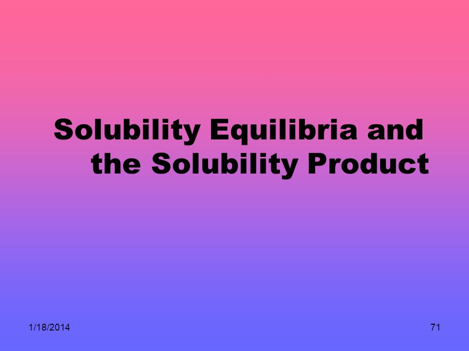 1/18/201471 Solubility Equilibria and the Solubility Product