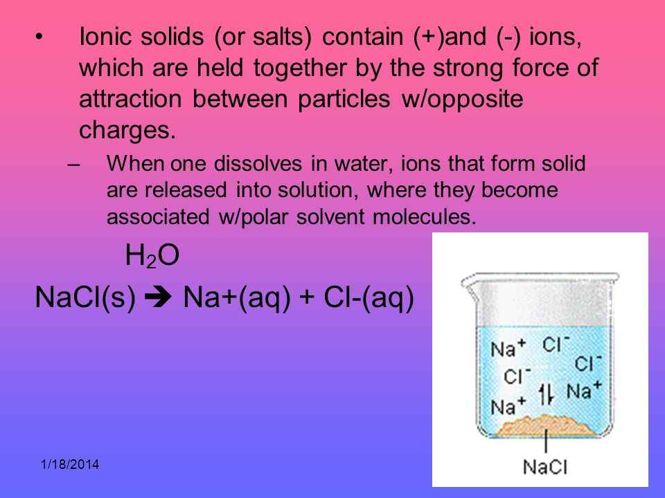 1/18/201474 Ionic solids (or salts) contain (+)and (-) ions, which are held together by the strong force of attraction between particles w/opposite ch