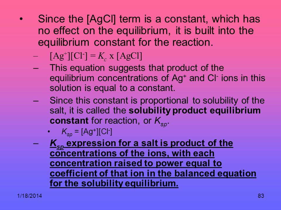 1/18/201483 Since the [AgCl] term is a constant, which has no effect on the equilibrium, it is built into the equilibrium constant for the reaction. –