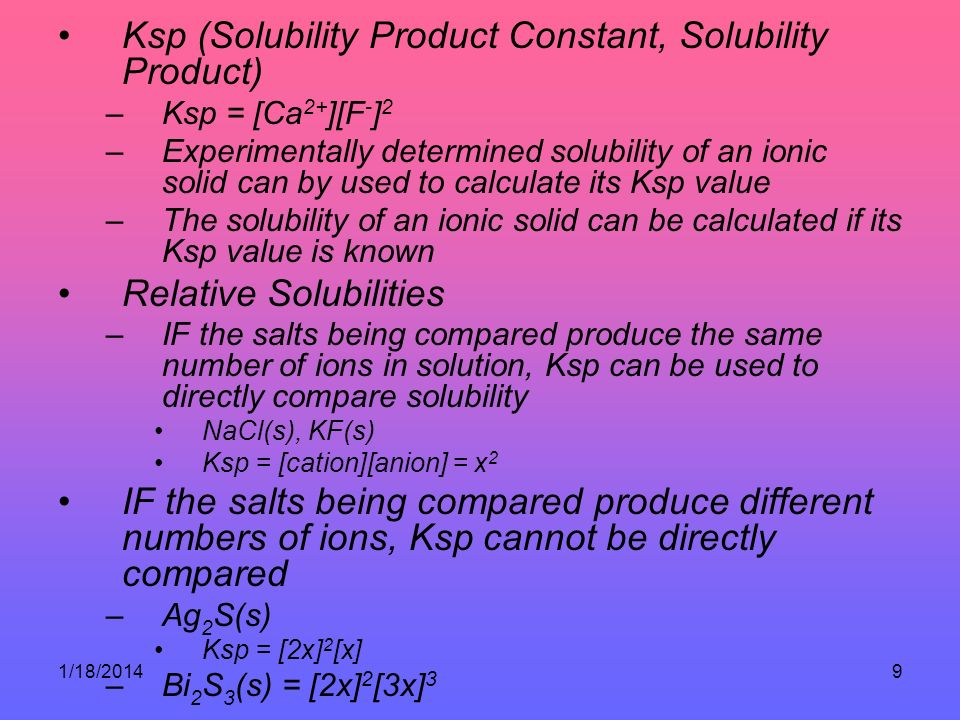 1/18/20149 Ksp (Solubility Product Constant, Solubility Product) –Ksp = [Ca 2+ ][F - ] 2 –Experimentally determined solubility of an ionic solid can by used to calculate its Ksp value –The solubility of an ionic solid can be calculated if its Ksp value is known Relative Solubilities –IF the salts being compared produce the same number of ions in solution, Ksp can be used to directly compare solubility NaCl(s), KF(s) Ksp = [cation][anion] = x 2 IF the salts being compared produce different numbers of ions, Ksp cannot be directly compared –Ag 2 S(s) Ksp = [2x] 2 [x] –Bi 2 S 3 (s) = [2x] 2 [3x] 3