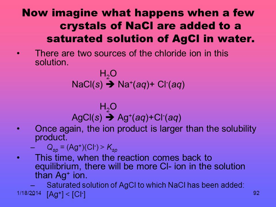 1/18/201492 Now imagine what happens when a few crystals of NaCl are added to a saturated solution of AgCl in water.