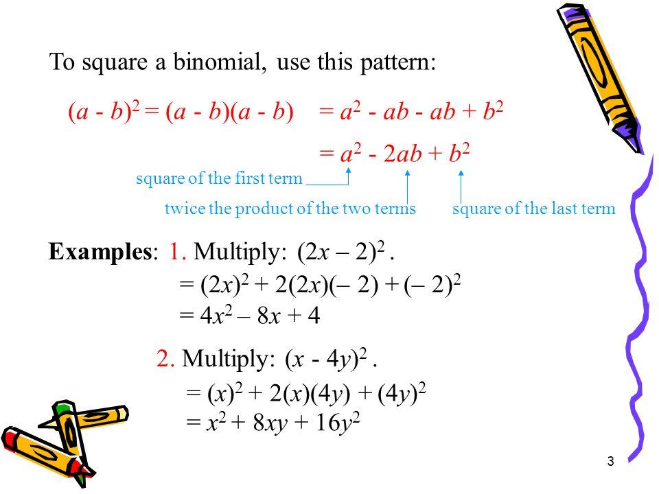 3 Square of a Binomial Examples: 1. Multiply: (2x – 2) 2. (a - b) 2 = (a - b)(a - b) = a 2 - 2ab + b 2 = (2x) 2 + 2(2x)(– 2) + (– 2) 2 = 4x 2 – 8x + 4
