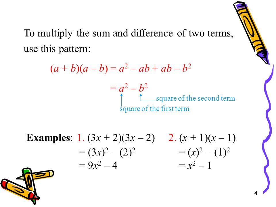 4 Special Products Examples: 1. (3x + 2)(3x – 2) (a + b)(a – b) = a 2 – b 2 = (3x) 2 – (2) 2 = 9x 2 – 4 2. (x + 1)(x – 1) = (x) 2 – (1) 2 = x 2 – 1 To