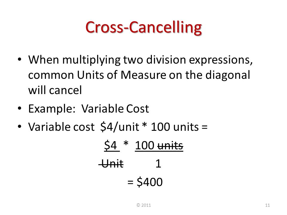 Cross-Cancelling When multiplying two division expressions, common Units of Measure on the diagonal will cancel Example: Variable Cost Variable cost $4/unit * 100 units = $4 * 100 units Unit 1 = $400 ©