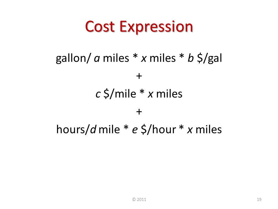 Cost Expression gallon/ a miles * x miles * b $/gal + c $/mile * x miles + hours/d mile * e $/hour * x miles © 201119
