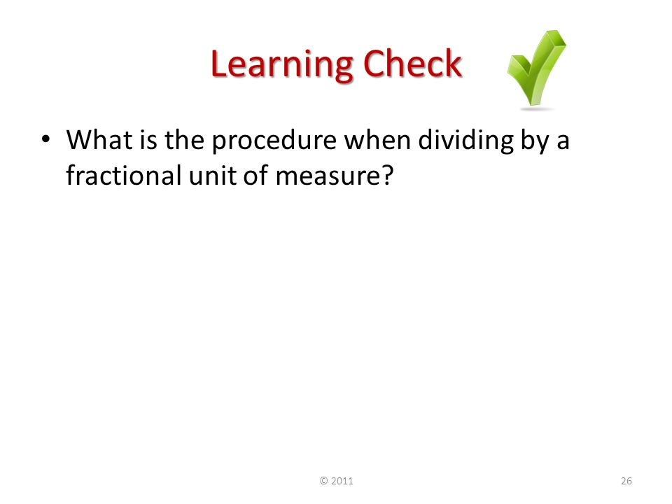 Learning Check What is the procedure when dividing by a fractional unit of measure ©