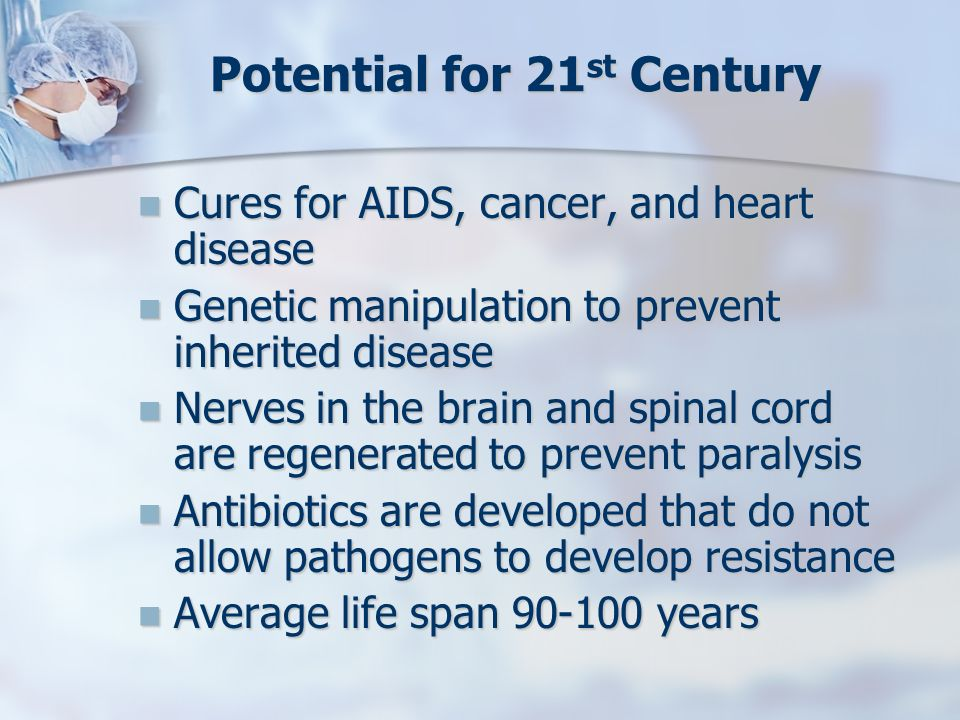 Potential for 21 st Century Cures for AIDS, cancer, and heart disease Cures for AIDS, cancer, and heart disease Genetic manipulation to prevent inheri
