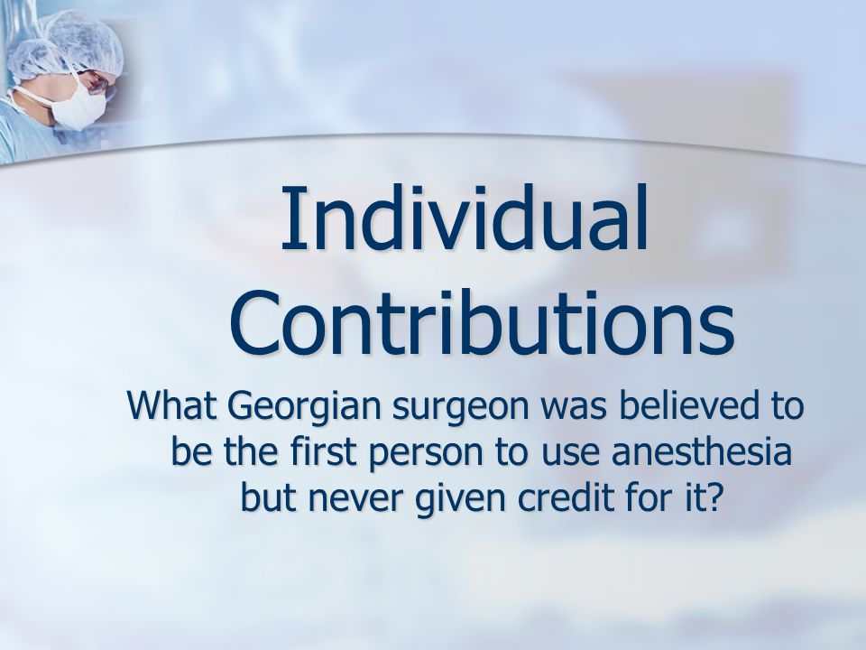 Individual Contributions What Georgian surgeon was believed to be the first person to use anesthesia but never given credit for it?