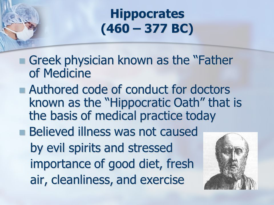 Hippocrates (460 – 377 BC) Greek physician known as the Father of Medicine Greek physician known as the Father of Medicine Authored code of conduct fo