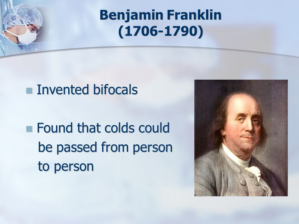 Benjamin Franklin (1706-1790) Invented bifocals Invented bifocals Found that colds could Found that colds could be passed from person be passed from p