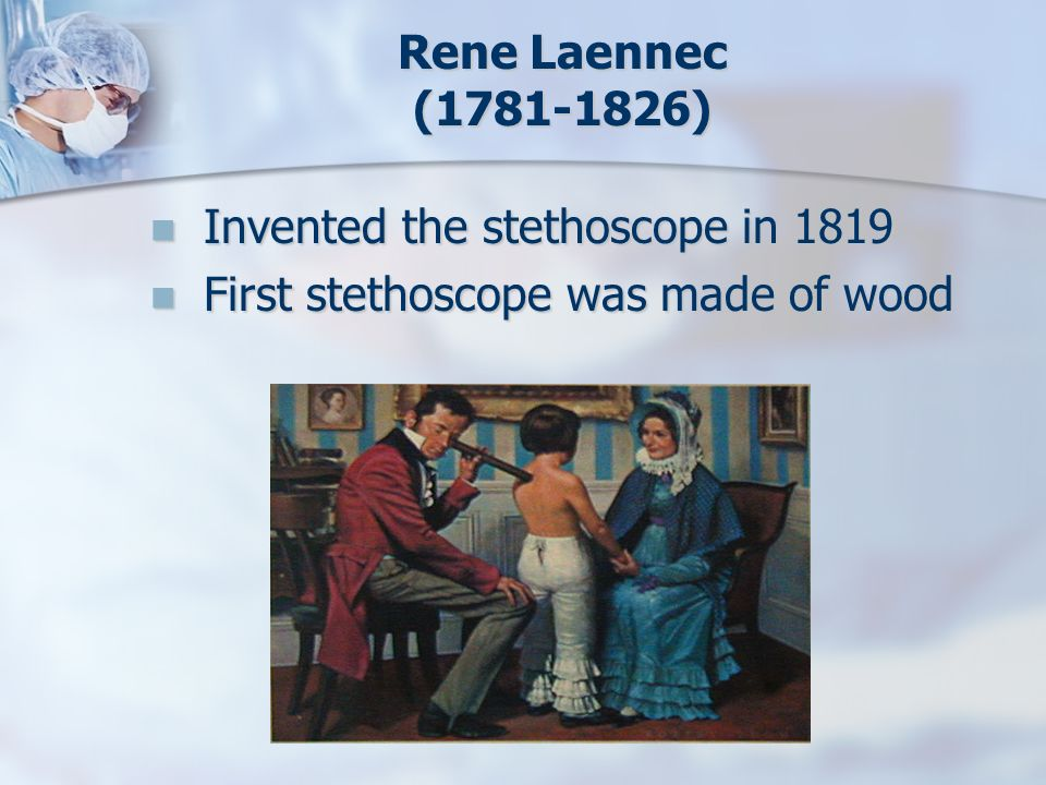Rene Laennec (1781-1826) Invented the stethoscope in 1819 Invented the stethoscope in 1819 First stethoscope was made of wood First stethoscope was ma