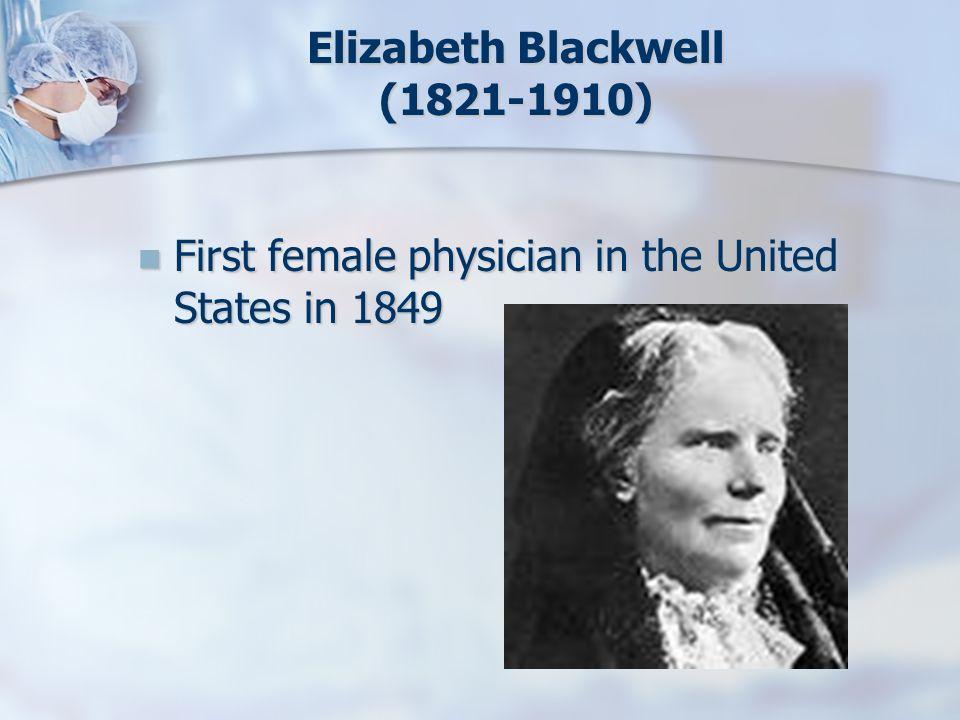 Elizabeth Blackwell (1821-1910) First female physician in the United States in 1849 First female physician in the United States in 1849
