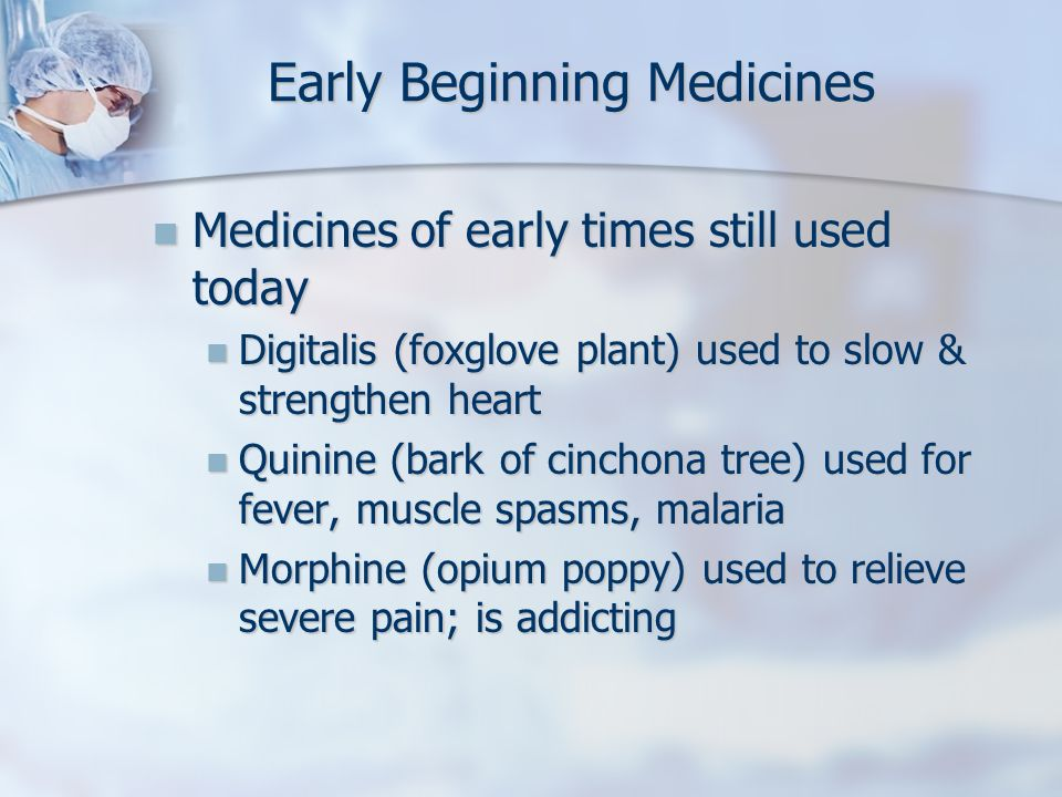 Early Beginning Medicines Medicines of early times still used today Medicines of early times still used today Digitalis (foxglove plant) used to slow