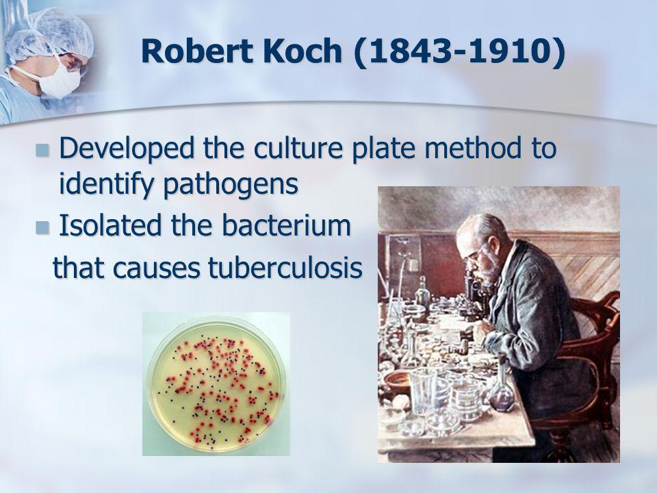 Robert Koch (1843-1910) Developed the culture plate method to identify pathogens Developed the culture plate method to identify pathogens Isolated the