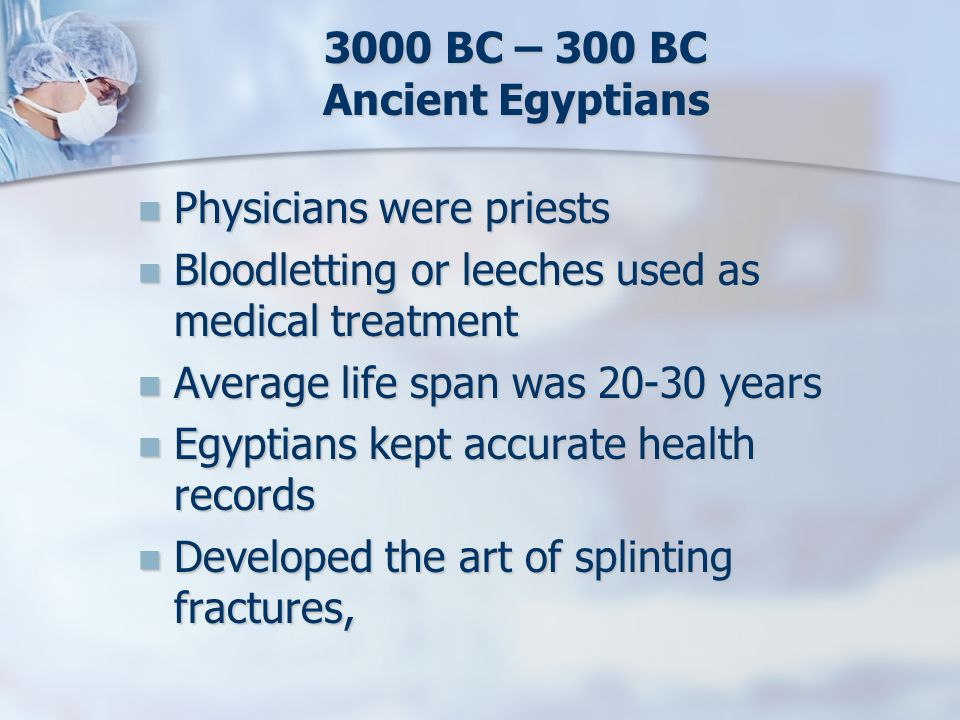 3000 BC – 300 BC Ancient Egyptians Physicians were priests Physicians were priests Bloodletting or leeches used as medical treatment Bloodletting or l