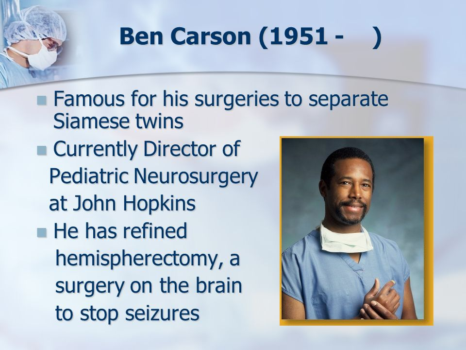 Ben Carson (1951 - ) Famous for his surgeries to separate Siamese twins Famous for his surgeries to separate Siamese twins Currently Director of Curre