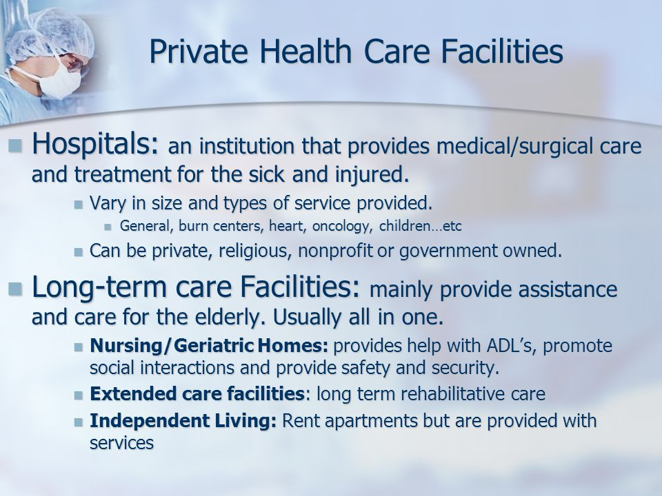 Private Health Care Facilities Hospitals: an institution that provides medical/surgical care and treatment for the sick and injured. Hospitals: an ins