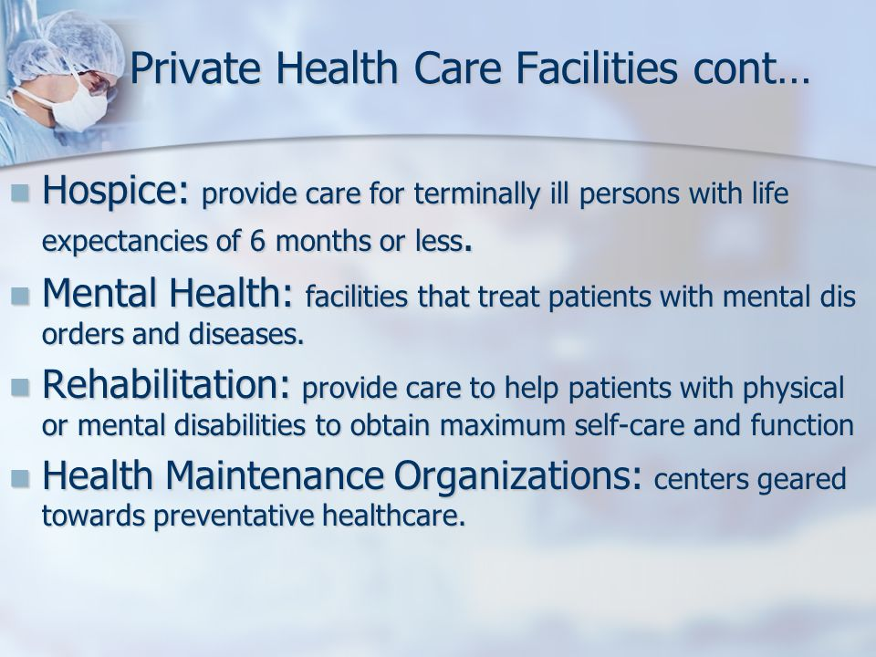 Private Health Care Facilities cont… Hospice: provide care for terminally ill persons with life expectancies of 6 months or less. Hospice: provide car