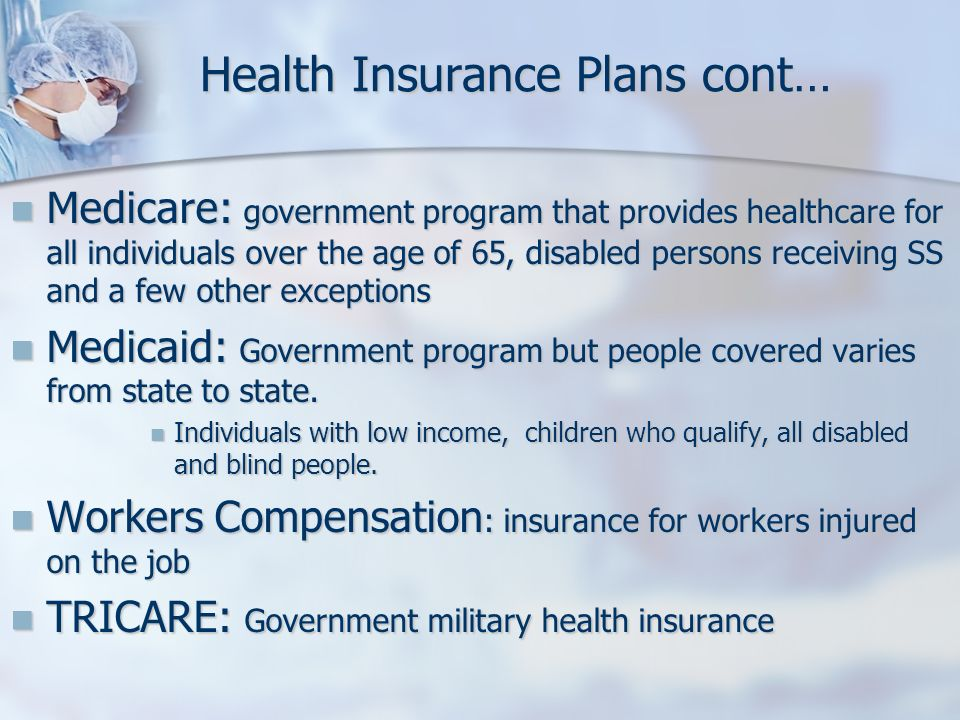 Health Insurance Plans cont… Medicare: government program that provides healthcare for all individuals over the age of 65, disabled persons receiving