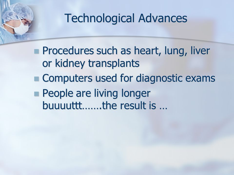 Technological Advances Procedures such as heart, lung, liver or kidney transplants Procedures such as heart, lung, liver or kidney transplants Compute